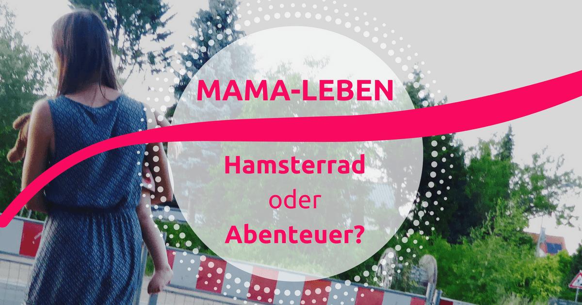 Mamaleben – Hamsterrad oder Abenteuer