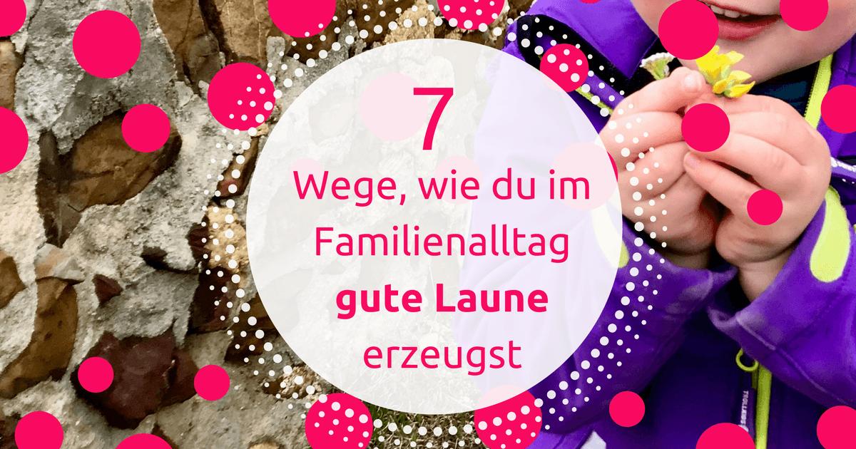 7 Wege, wie du im Familienalltag gute Laune erzeugst
