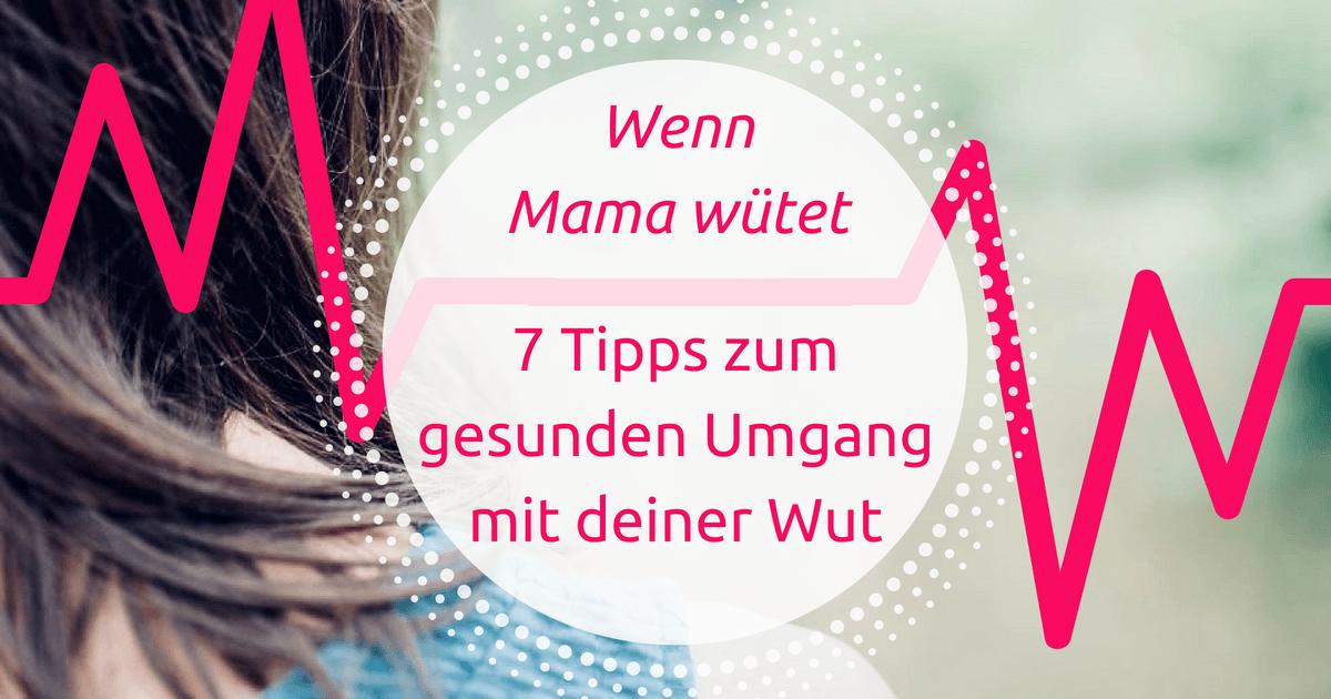 Wenn Mama wütet – 7 Tipps zum gesunden Umgang mit deiner Wut
