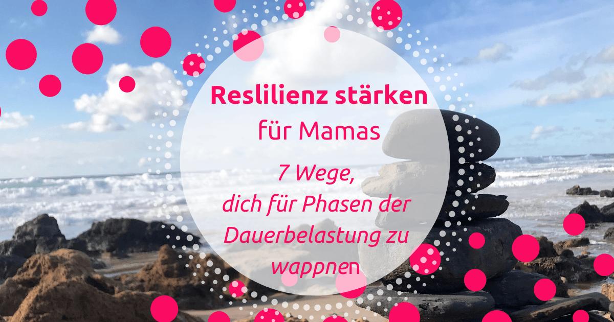 Reslilienz stärken für Mamas – 7 Wege, dich für Phasen der Dauerbelastung zu wappnen